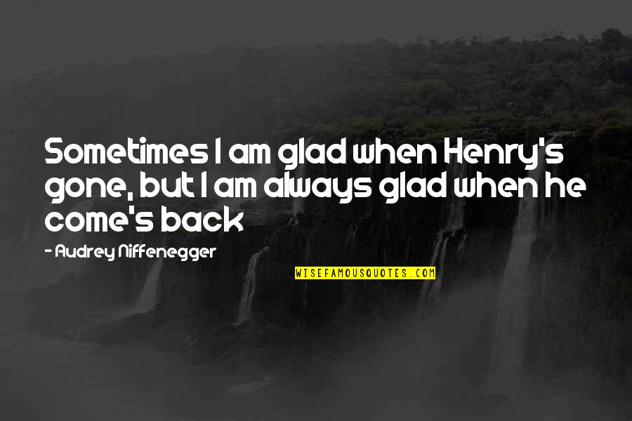 Come Back Into My Life Quotes By Audrey Niffenegger: Sometimes I am glad when Henry's gone, but
