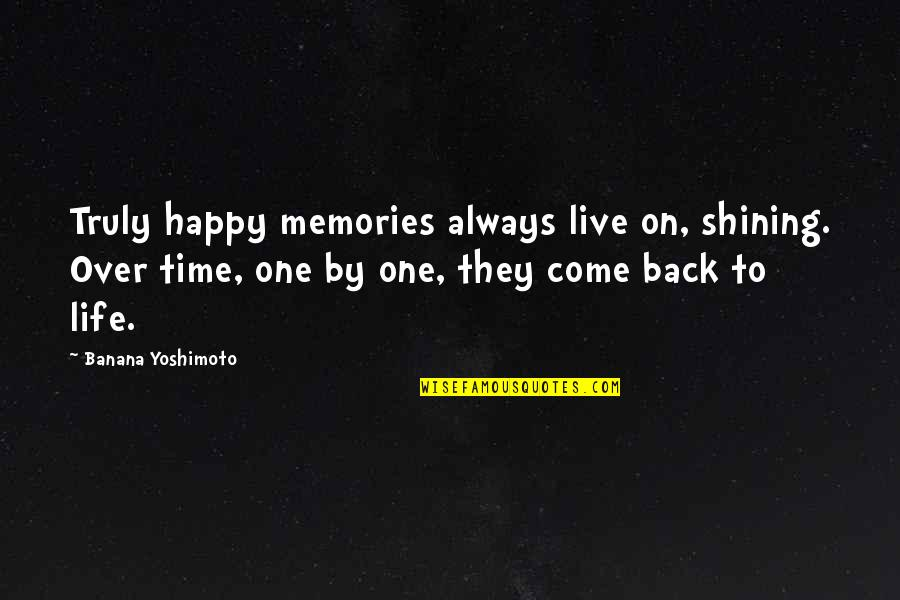 Come Back Into My Life Quotes By Banana Yoshimoto: Truly happy memories always live on, shining. Over