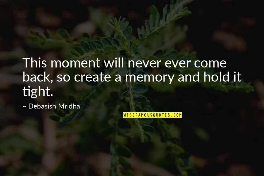 Come Back Into My Life Quotes By Debasish Mridha: This moment will never ever come back, so
