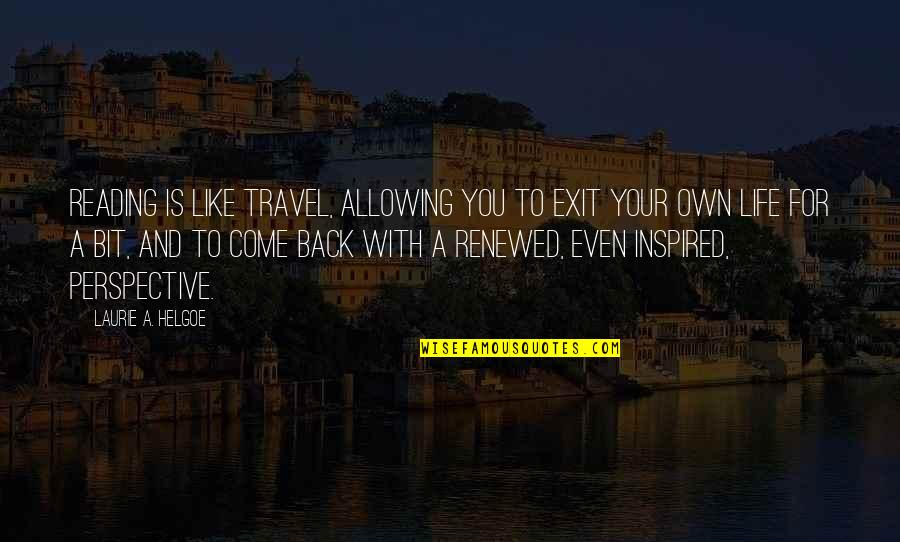 Come Back Into My Life Quotes By Laurie A. Helgoe: Reading is like travel, allowing you to exit