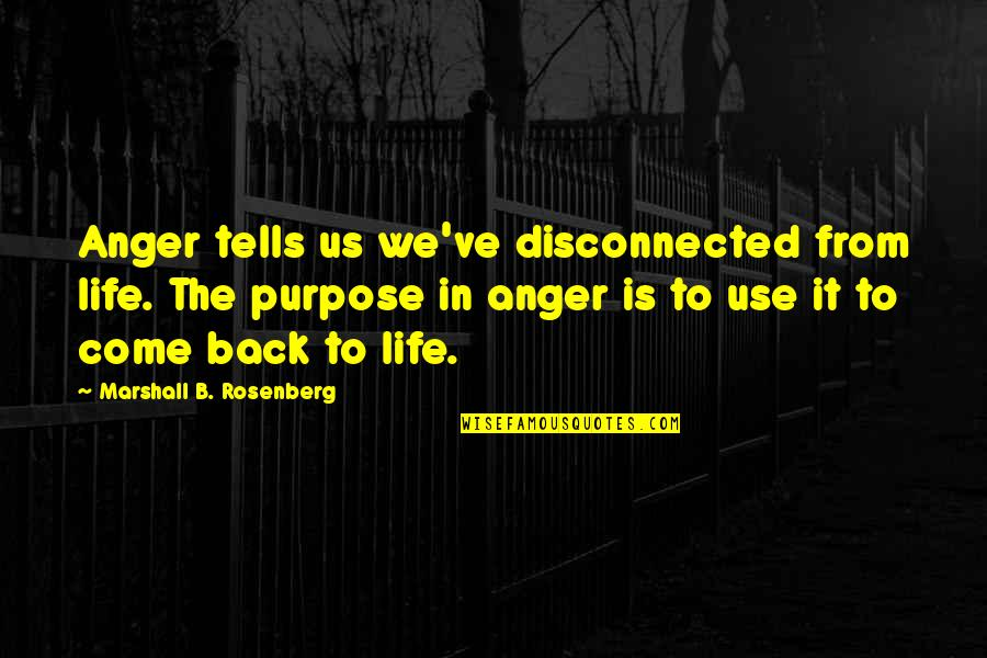 Come Back Into My Life Quotes By Marshall B. Rosenberg: Anger tells us we've disconnected from life. The