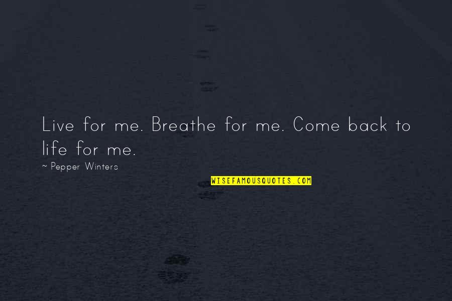 Come Back Into My Life Quotes By Pepper Winters: Live for me. Breathe for me. Come back