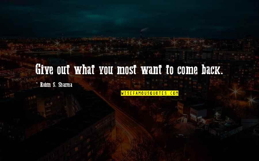 Come Back Into My Life Quotes By Robin S. Sharma: Give out what you most want to come