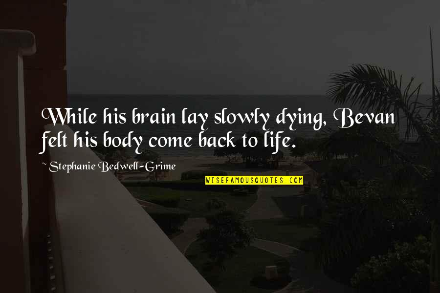 Come Back Into My Life Quotes By Stephanie Bedwell-Grime: While his brain lay slowly dying, Bevan felt
