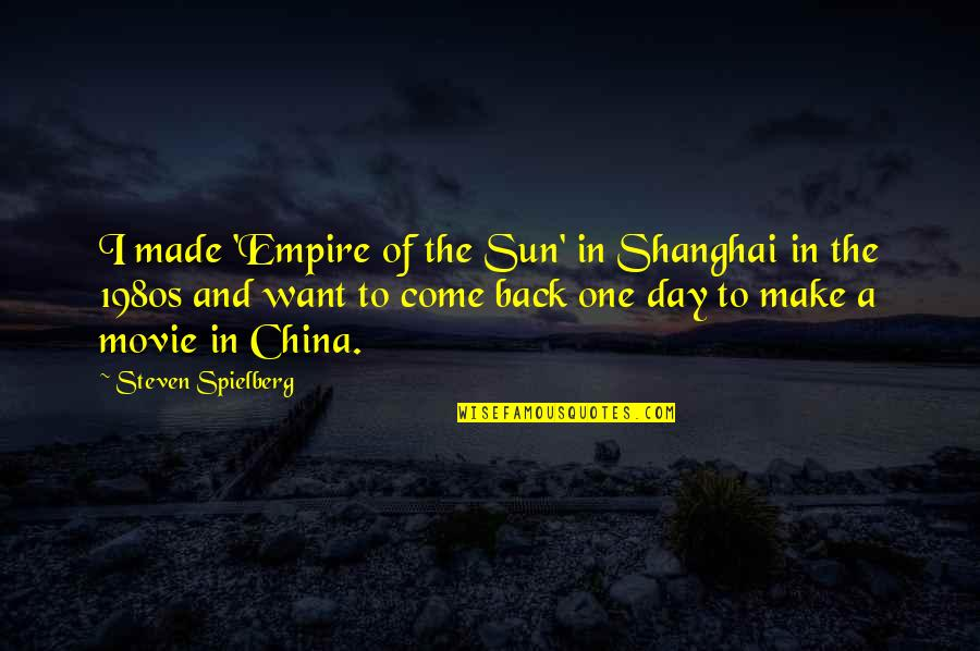 Come Back Movie Quotes By Steven Spielberg: I made 'Empire of the Sun' in Shanghai