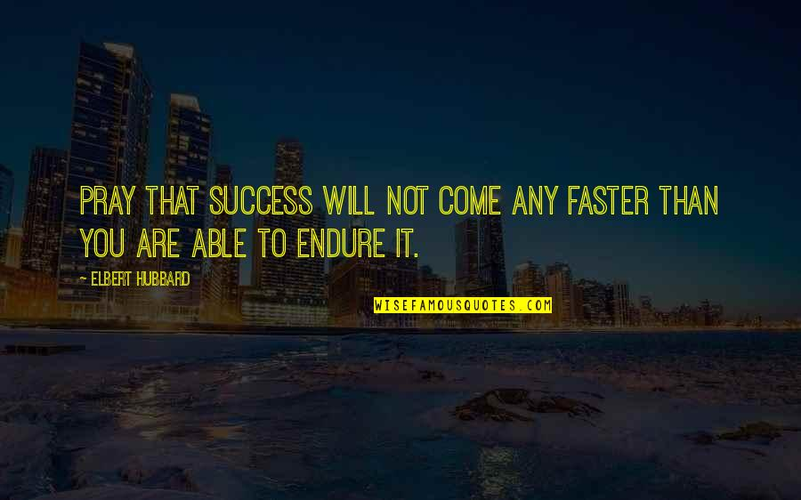Come Faster Quotes By Elbert Hubbard: Pray that success will not come any faster