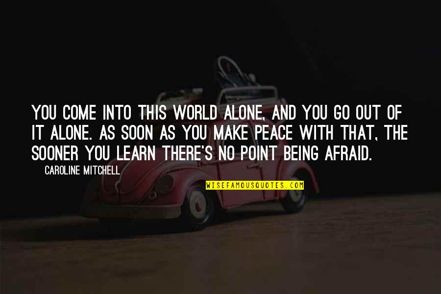 Come Into My World Quotes By Caroline Mitchell: You come into this world alone, and you