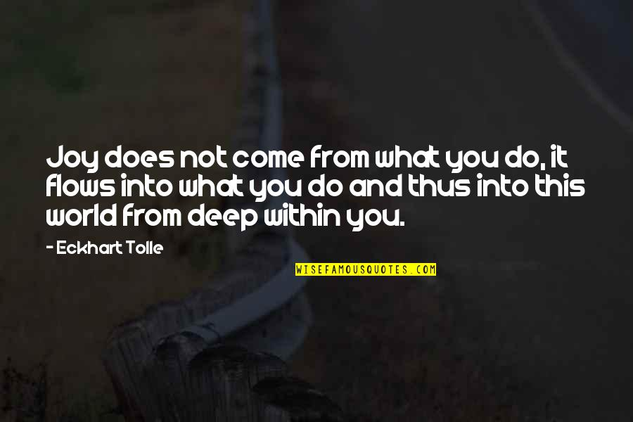 Come Into My World Quotes By Eckhart Tolle: Joy does not come from what you do,