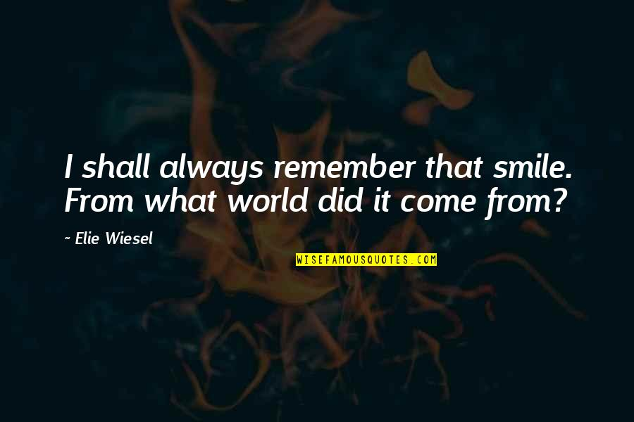 Come Into My World Quotes By Elie Wiesel: I shall always remember that smile. From what