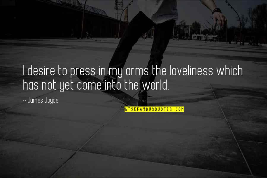 Come Into My World Quotes By James Joyce: I desire to press in my arms the
