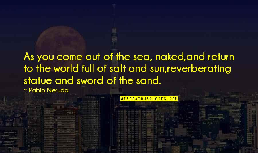 Come Into My World Quotes By Pablo Neruda: As you come out of the sea, naked,and