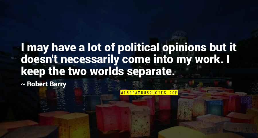 Come Into My World Quotes By Robert Barry: I may have a lot of political opinions