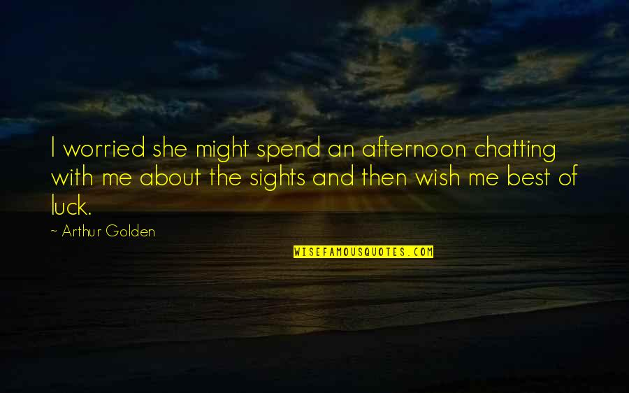 Come Join Us Quotes By Arthur Golden: I worried she might spend an afternoon chatting