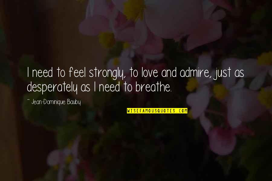Come Join Us Quotes By Jean-Dominique Bauby: I need to feel strongly, to love and