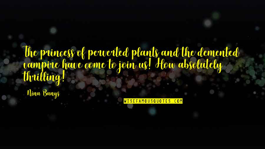 Come Join Us Quotes By Nina Bangs: The princess of perverted plants and the demented