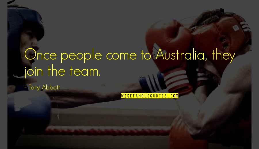 Come Join Us Quotes By Tony Abbott: Once people come to Australia, they join the