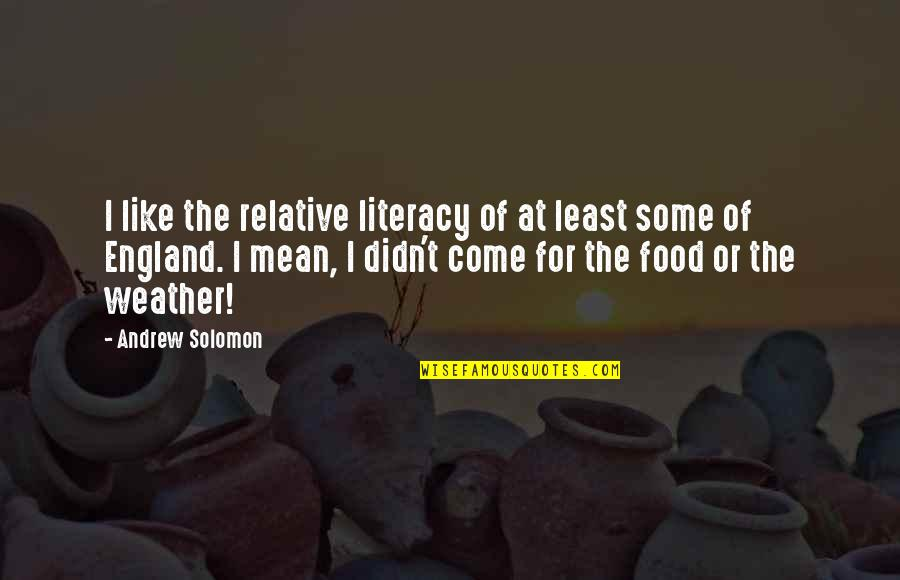 Come On England Quotes By Andrew Solomon: I like the relative literacy of at least