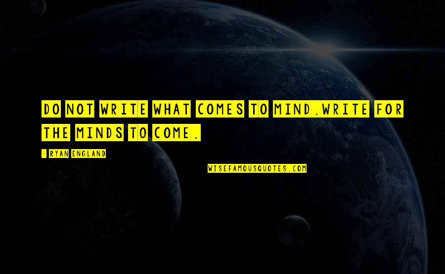 Come On England Quotes By Ryan England: do not write what comes to mind.write for