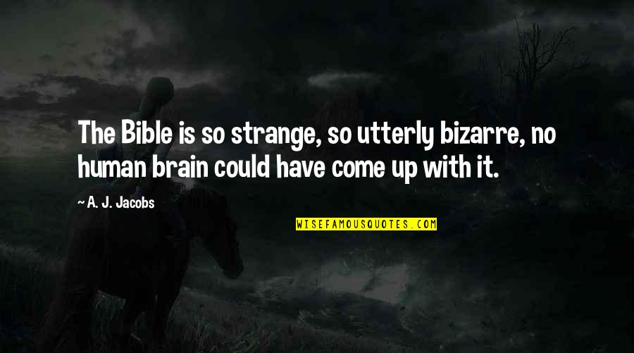 Come Up With Quotes By A. J. Jacobs: The Bible is so strange, so utterly bizarre,