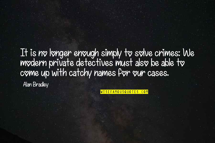 Come Up With Quotes By Alan Bradley: It is no longer enough simply to solve