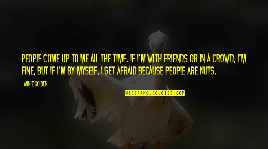 Come Up With Quotes By Annie Golden: People come up to me all the time.