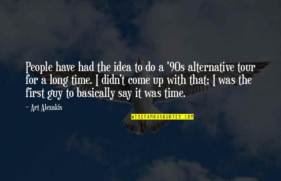 Come Up With Quotes By Art Alexakis: People have had the idea to do a