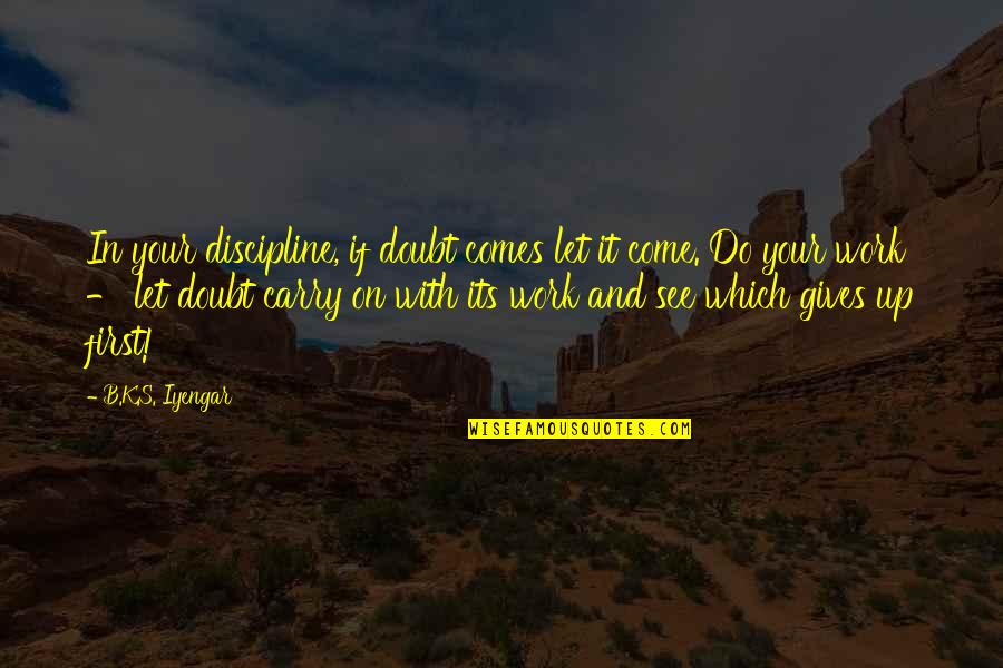 Come Up With Quotes By B.K.S. Iyengar: In your discipline, if doubt comes let it