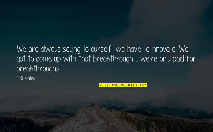 Come Up With Quotes By Bill Gates: We are always saying to ourself.. we have