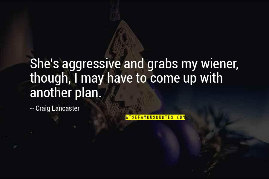 Come Up With Quotes By Craig Lancaster: She's aggressive and grabs my wiener, though, I