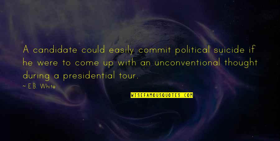 Come Up With Quotes By E.B. White: A candidate could easily commit political suicide if