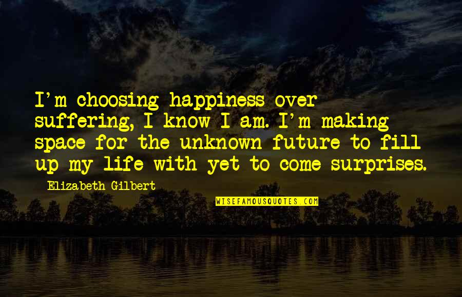 Come Up With Quotes By Elizabeth Gilbert: I'm choosing happiness over suffering, I know I