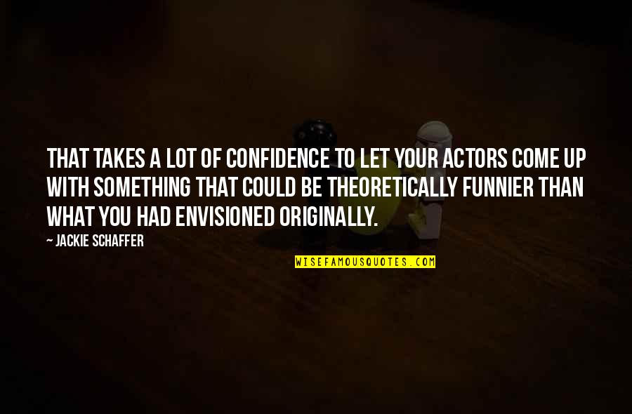 Come Up With Quotes By Jackie Schaffer: That takes a lot of confidence to let