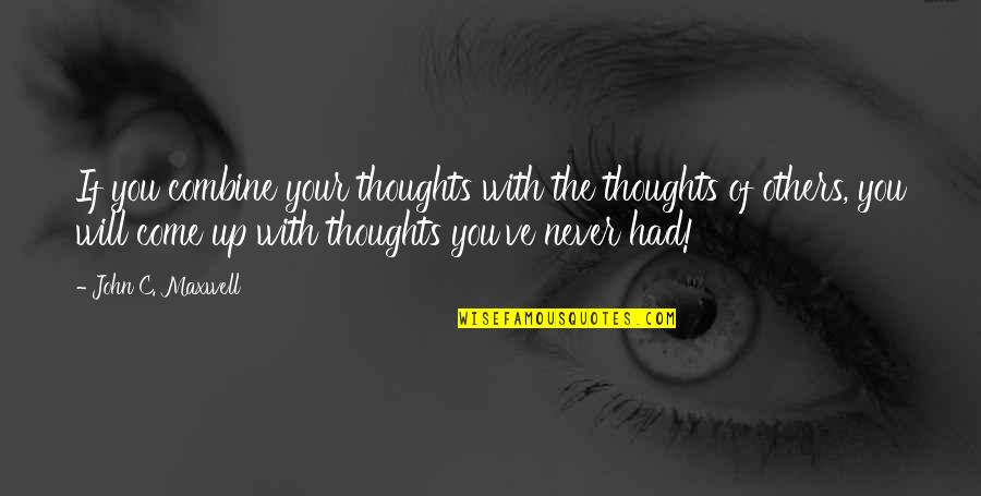 Come Up With Quotes By John C. Maxwell: If you combine your thoughts with the thoughts