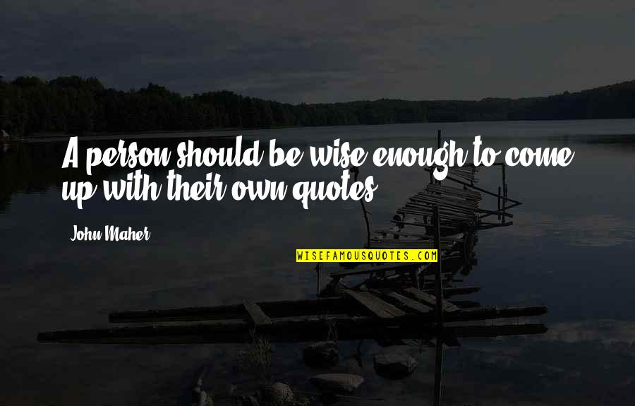 Come Up With Quotes By John Maher: A person should be wise enough to come