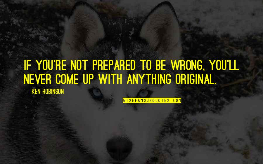 Come Up With Quotes By Ken Robinson: If you're not prepared to be wrong, you'll