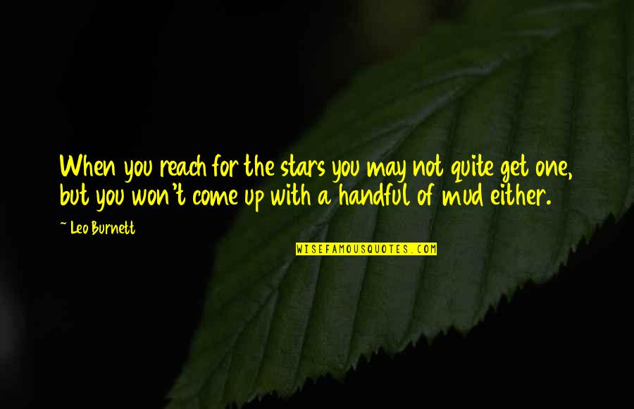 Come Up With Quotes By Leo Burnett: When you reach for the stars you may
