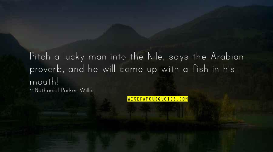 Come Up With Quotes By Nathaniel Parker Willis: Pitch a lucky man into the Nile, says