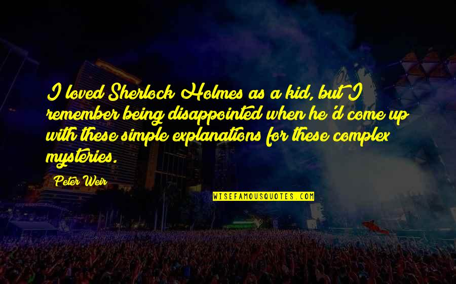 Come Up With Quotes By Peter Weir: I loved Sherlock Holmes as a kid, but