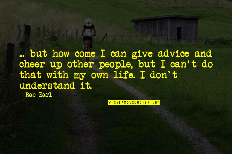 Come Up With Quotes By Rae Earl: ... but how come I can give advice