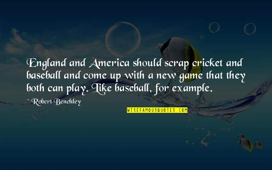 Come Up With Quotes By Robert Benchley: England and America should scrap cricket and baseball