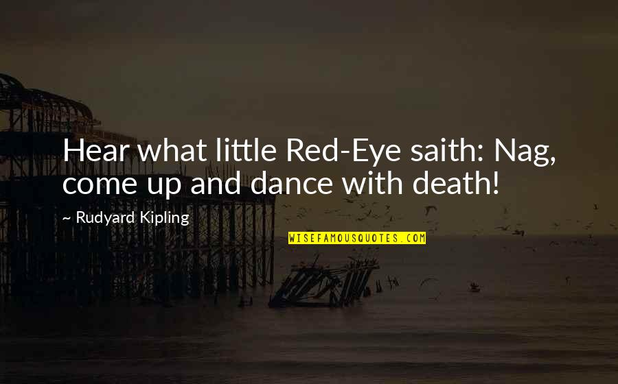 Come Up With Quotes By Rudyard Kipling: Hear what little Red-Eye saith: Nag, come up