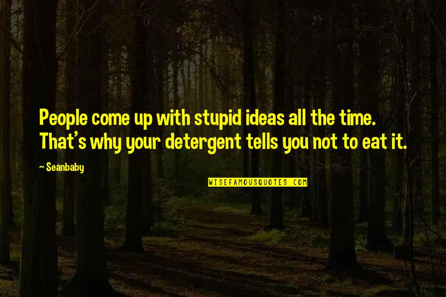 Come Up With Quotes By Seanbaby: People come up with stupid ideas all the