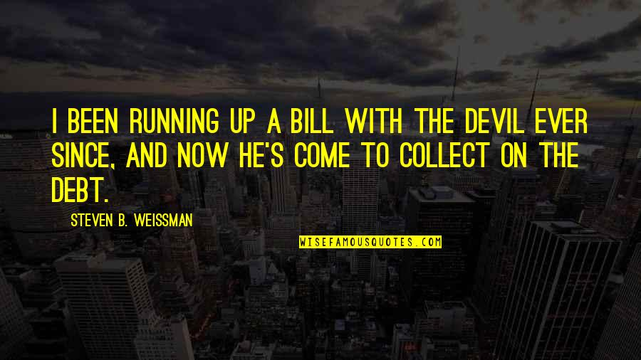 Come Up With Quotes By Steven B. Weissman: I been running up a bill with the