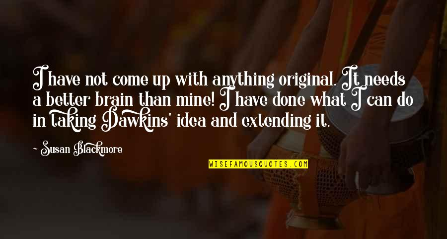 Come Up With Quotes By Susan Blackmore: I have not come up with anything original.