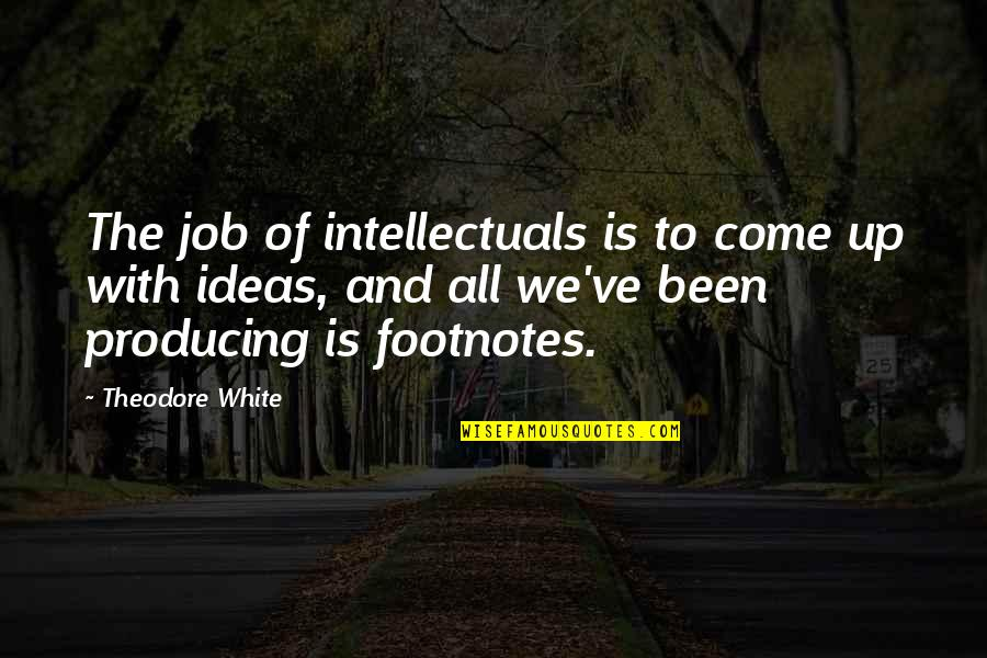 Come Up With Quotes By Theodore White: The job of intellectuals is to come up