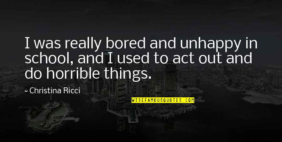 Comedic Life Quotes By Christina Ricci: I was really bored and unhappy in school,