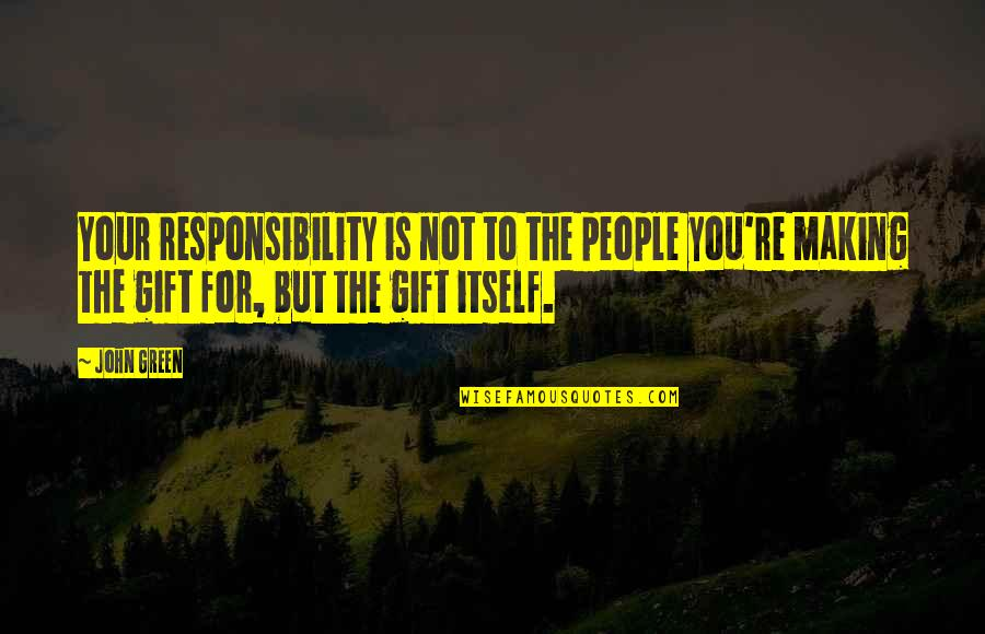 Comedic Life Quotes By John Green: Your responsibility is not to the people you're