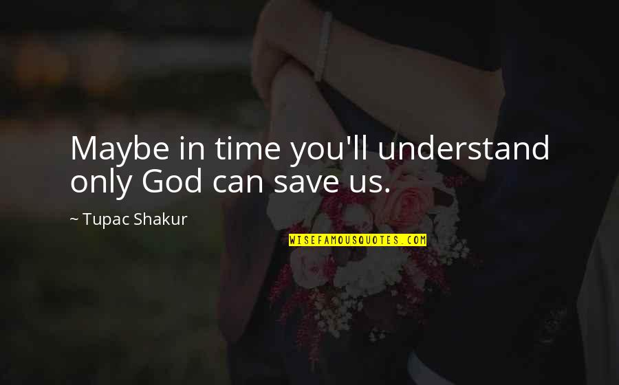 Comedic Life Quotes By Tupac Shakur: Maybe in time you'll understand only God can