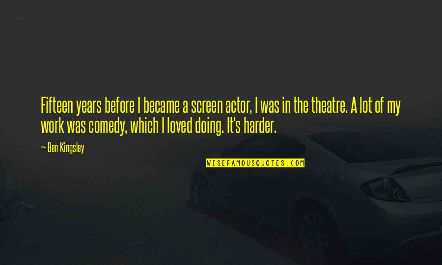 Comedy In Theatre Quotes By Ben Kingsley: Fifteen years before I became a screen actor,