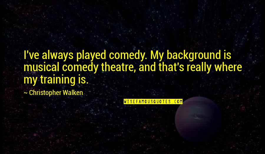 Comedy In Theatre Quotes By Christopher Walken: I've always played comedy. My background is musical